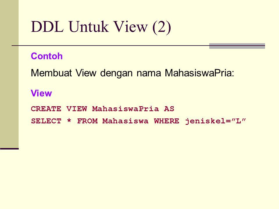 """DDL Untuk View (2) Contoh Membuat View dengan nama MahasiswaPria: View CREATE VIEW MahasiswaPria AS SELECT * FROM Mahasiswa WHERE jeniskel=""""L"""""""