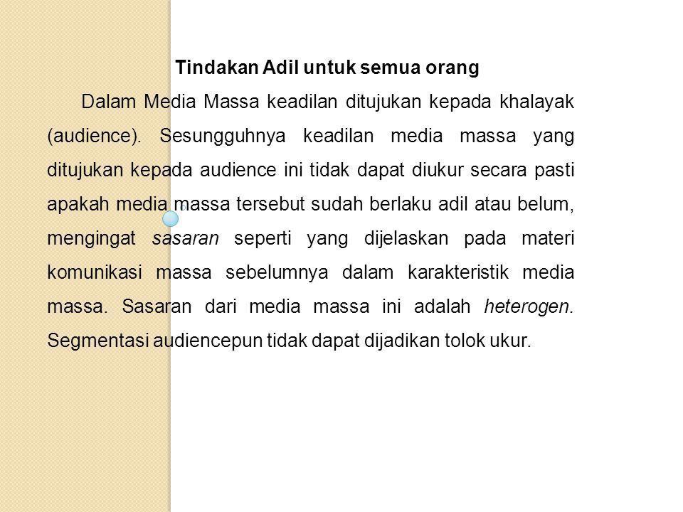 Tindakan Adil untuk semua orang Dalam Media Massa keadilan ditujukan kepada khalayak (audience). Sesungguhnya keadilan media massa yang ditujukan kepa