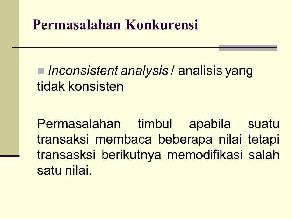 Permasalahan Konkurensi Inconsistent analysis / analisis yang tidak konsisten Permasalahan timbul apabila suatu transaksi membaca beberapa nilai tetap