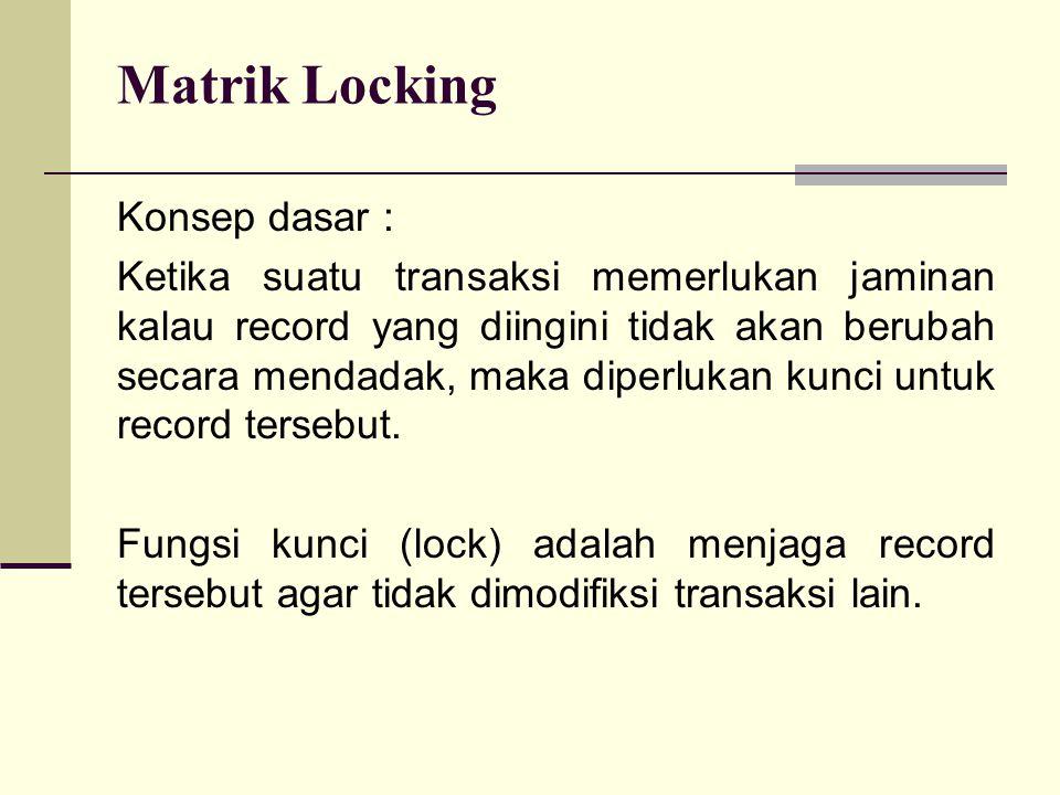 Matrik Locking Konsep dasar : Ketika suatu transaksi memerlukan jaminan kalau record yang diingini tidak akan berubah secara mendadak, maka diperlukan