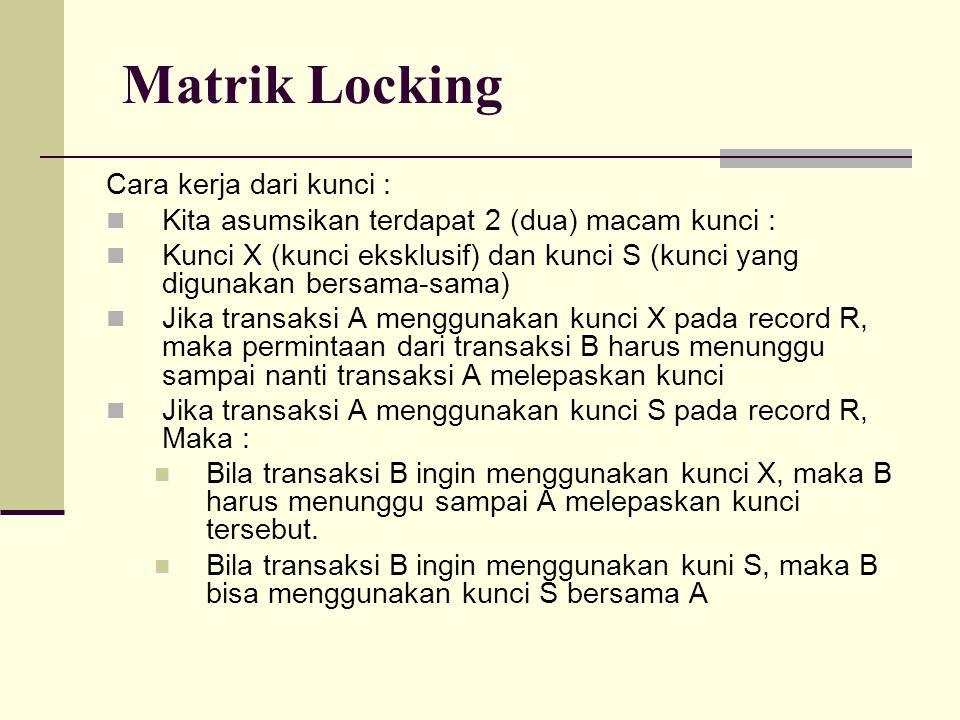 Matrik Locking Cara kerja dari kunci : Kita asumsikan terdapat 2 (dua) macam kunci : Kunci X (kunci eksklusif) dan kunci S (kunci yang digunakan bersa