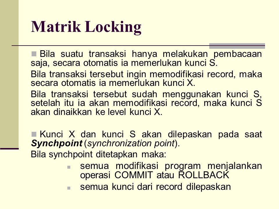 Matrik Locking Bila suatu transaksi hanya melakukan pembacaan saja, secara otomatis ia memerlukan kunci S. Bila transaksi tersebut ingin memodifikasi