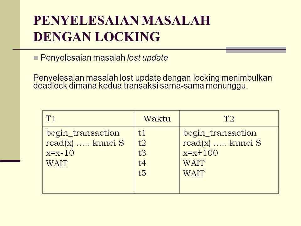 PENYELESAIAN MASALAH DENGAN LOCKING Penyelesaian masalah lost update Penyelesaian masalah lost update dengan locking menimbulkan deadlock dimana kedua