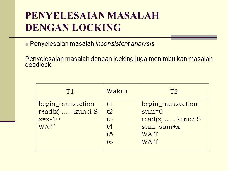 PENYELESAIAN MASALAH DENGAN LOCKING Penyelesaian masalah inconsistent analysis Penyelesaian masalah dengan locking juga menimbulkan masalah deadlock.