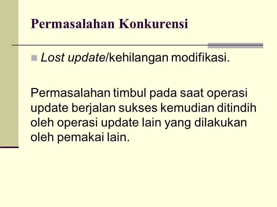 Permasalahan Konkurensi Lost update/kehilangan modifikasi. Permasalahan timbul pada saat operasi update berjalan sukses kemudian ditindih oleh operasi