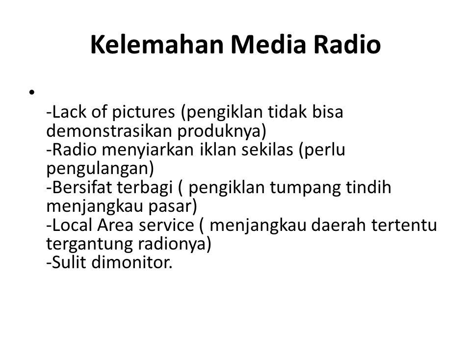 Kelemahan Media Radio -Lack of pictures (pengiklan tidak bisa demonstrasikan produknya) -Radio menyiarkan iklan sekilas (perlu pengulangan) -Bersifat