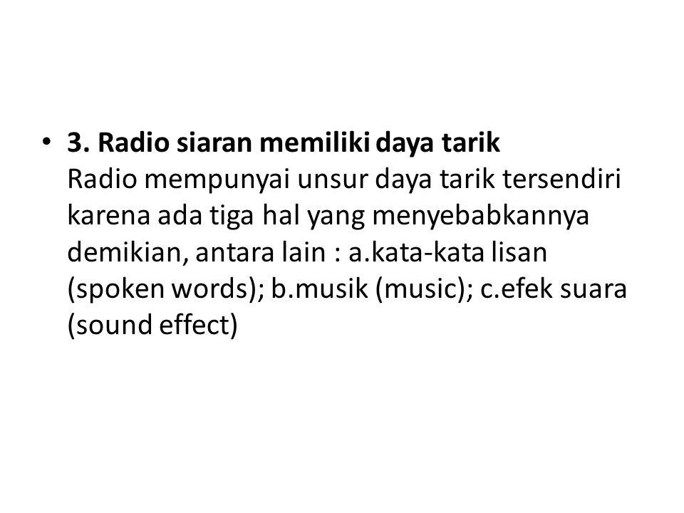 3. Radio siaran memiliki daya tarik Radio mempunyai unsur daya tarik tersendiri karena ada tiga hal yang menyebabkannya demikian, antara lain : a.kata