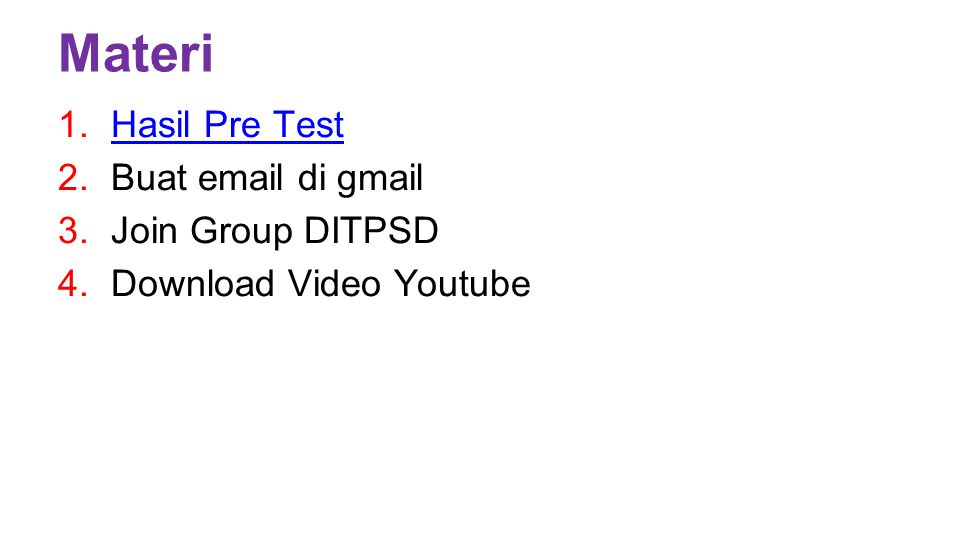 Materi 1.Hasil Pre TestHasil Pre Test 2.Buat email di gmail 3.Join Group DITPSD 4.Download Video Youtube