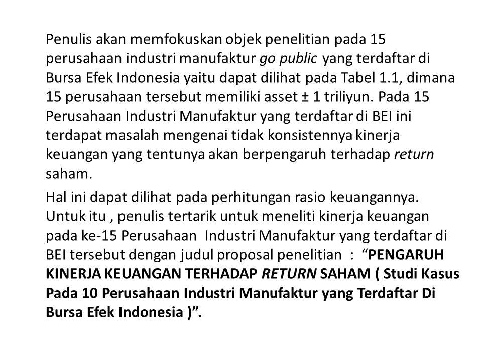 Penulis akan memfokuskan objek penelitian pada 15 perusahaan industri manufaktur go public yang terdaftar di Bursa Efek Indonesia yaitu dapat dilihat