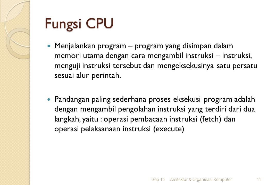 Fungsi CPU Menjalankan program – program yang disimpan dalam memori utama dengan cara mengambil instruksi – instruksi, menguji instruksi tersebut dan