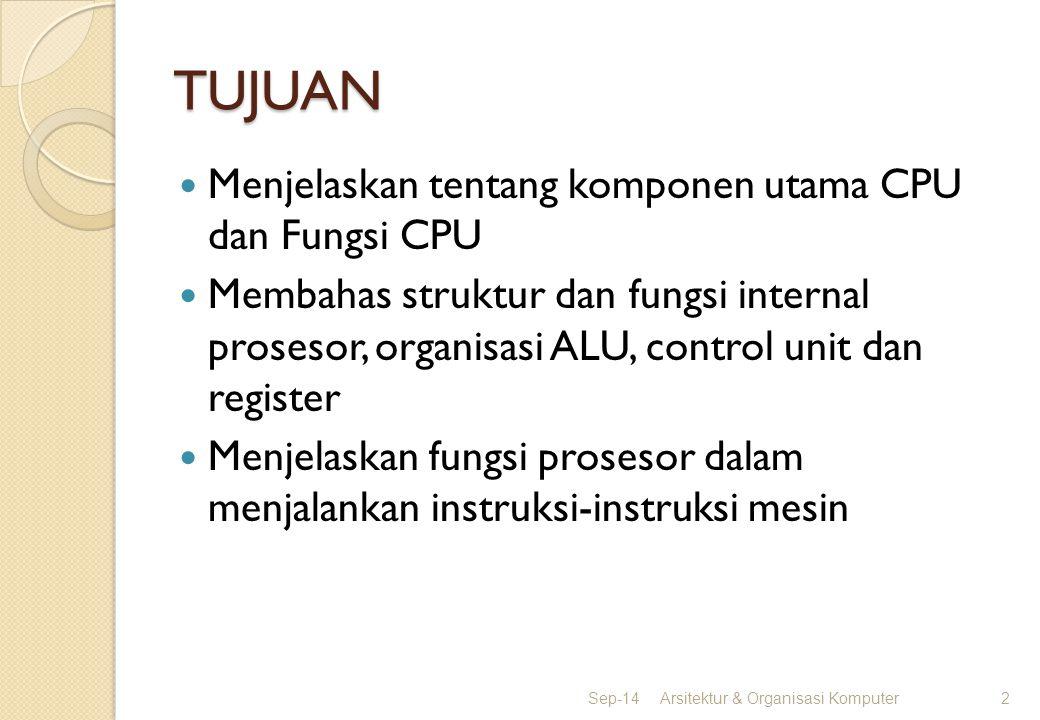 TUJUAN Menjelaskan tentang komponen utama CPU dan Fungsi CPU Membahas struktur dan fungsi internal prosesor, organisasi ALU, control unit dan register