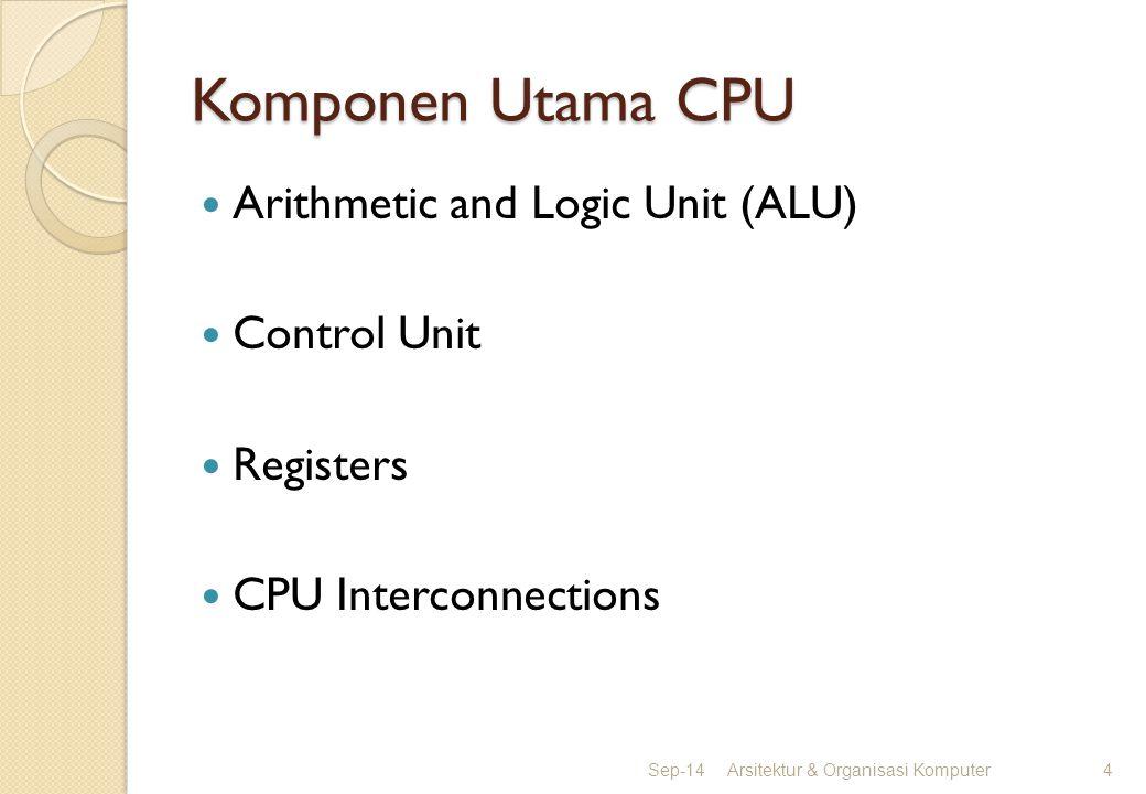 Komponen Utama CPU Arithmetic and Logic Unit (ALU) Control Unit Registers CPU Interconnections Sep-14Arsitektur & Organisasi Komputer4