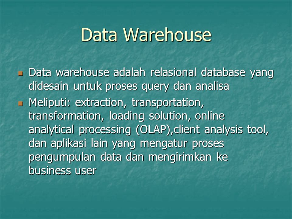 Data Warehouse Data warehouse adalah relasional database yang didesain untuk proses query dan analisa Data warehouse adalah relasional database yang didesain untuk proses query dan analisa Meliputi: extraction, transportation, transformation, loading solution, online analytical processing (OLAP),client analysis tool, dan aplikasi lain yang mengatur proses pengumpulan data dan mengirimkan ke business user Meliputi: extraction, transportation, transformation, loading solution, online analytical processing (OLAP),client analysis tool, dan aplikasi lain yang mengatur proses pengumpulan data dan mengirimkan ke business user