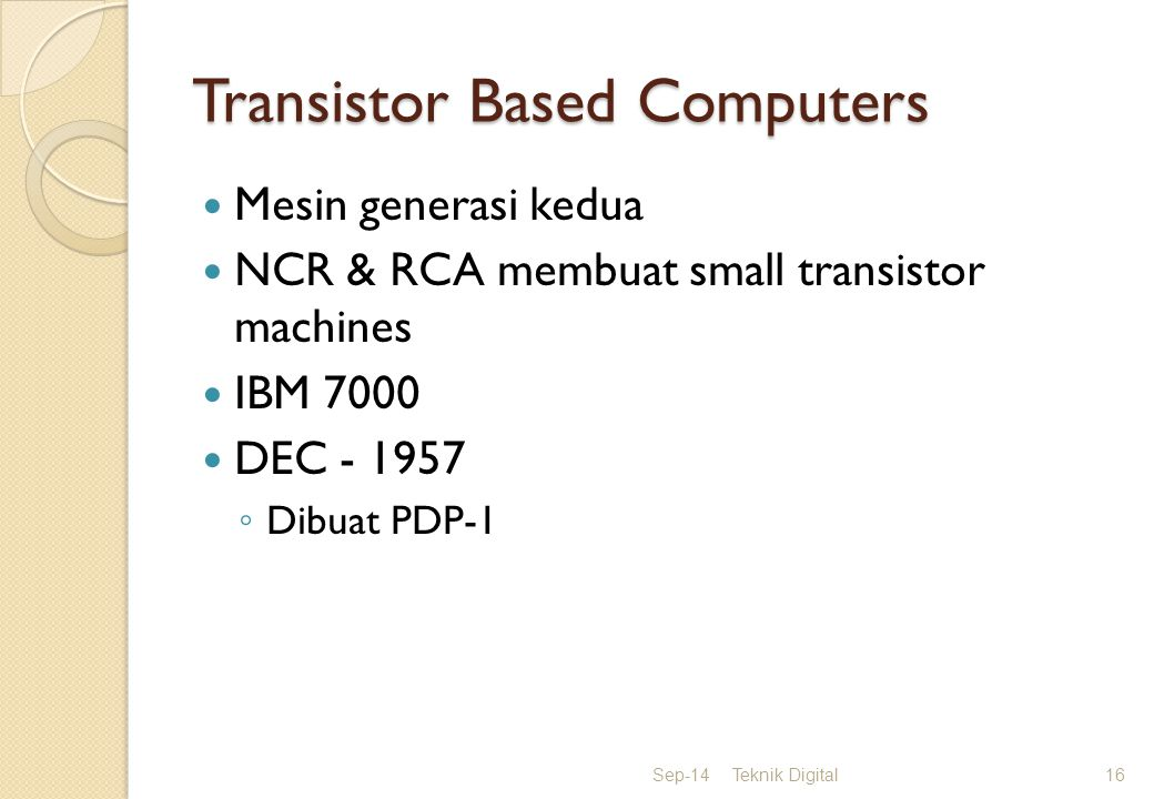 Transistor Based Computers Mesin generasi kedua NCR & RCA membuat small transistor machines IBM 7000 DEC - 1957 ◦ Dibuat PDP-1 Sep-14Teknik Digital16