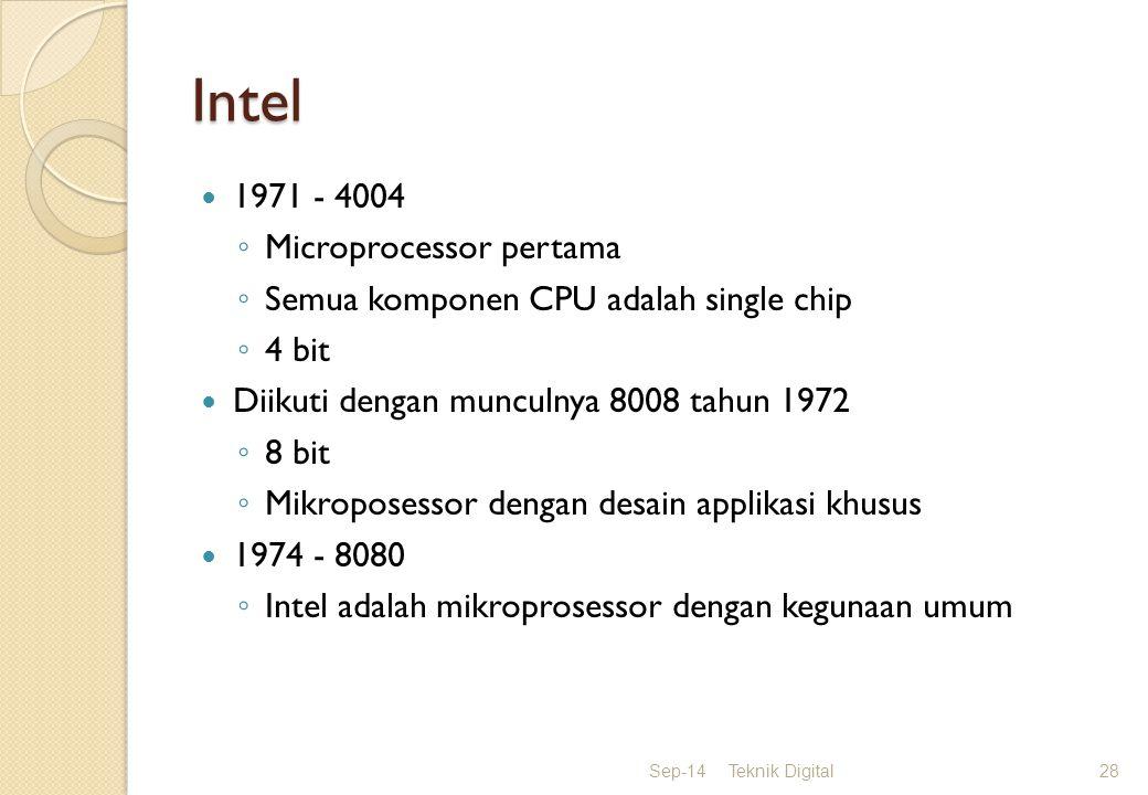Intel 1971 - 4004 ◦ Microprocessor pertama ◦ Semua komponen CPU adalah single chip ◦ 4 bit Diikuti dengan munculnya 8008 tahun 1972 ◦ 8 bit ◦ Mikroposessor dengan desain applikasi khusus 1974 - 8080 ◦ Intel adalah mikroprosessor dengan kegunaan umum Sep-14Teknik Digital28