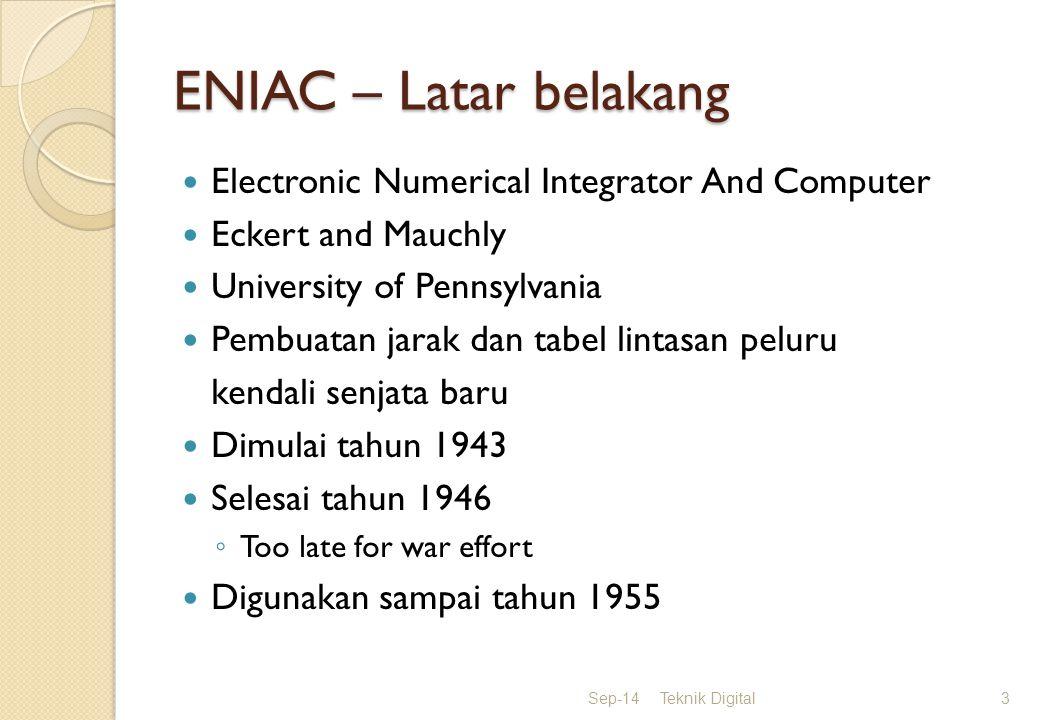 ENIAC – Latar belakang Electronic Numerical Integrator And Computer Eckert and Mauchly University of Pennsylvania Pembuatan jarak dan tabel lintasan peluru kendali senjata baru Dimulai tahun 1943 Selesai tahun 1946 ◦ Too late for war effort Digunakan sampai tahun 1955 Sep-14Teknik Digital3