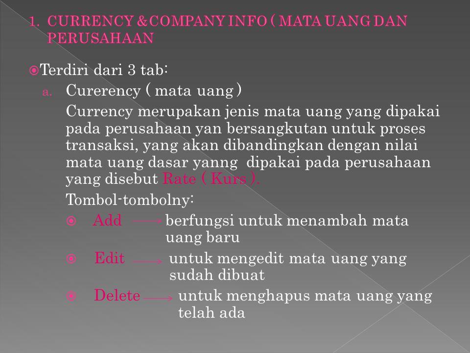  Terdiri dari 3 tab: a. Curerency ( mata uang ) Currency merupakan jenis mata uang yang dipakai pada perusahaan yan bersangkutan untuk proses transak