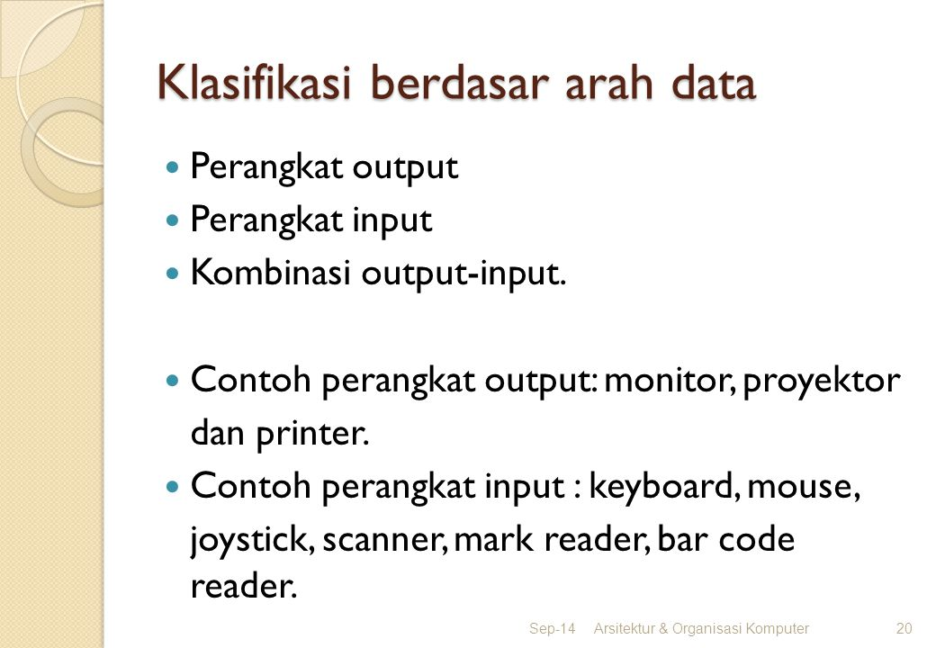 Klasifikasi berdasar arah data Perangkat output Perangkat input Kombinasi output-input. Contoh perangkat output: monitor, proyektor dan printer. Conto