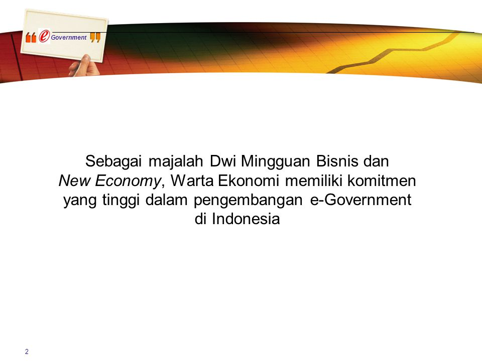 Government 2 Sebagai majalah Dwi Mingguan Bisnis dan New Economy, Warta Ekonomi memiliki komitmen yang tinggi dalam pengembangan e-Government di Indon
