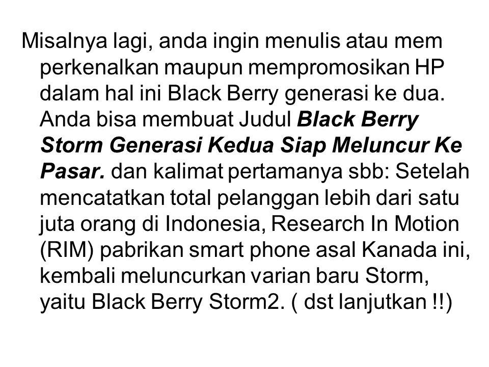 Misalnya lagi, anda ingin menulis atau mem perkenalkan maupun mempromosikan HP dalam hal ini Black Berry generasi ke dua. Anda bisa membuat Judul Blac