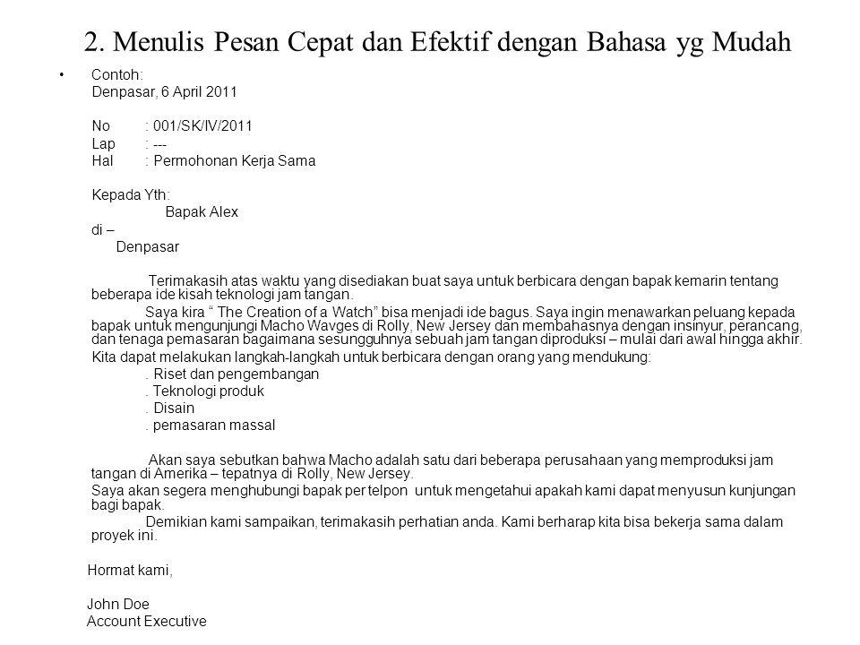 2. Menulis Pesan Cepat dan Efektif dengan Bahasa yg Mudah Contoh: Denpasar, 6 April 2011 No: 001/SK/IV/2011 Lap : --- Hal: Permohonan Kerja Sama Kepad