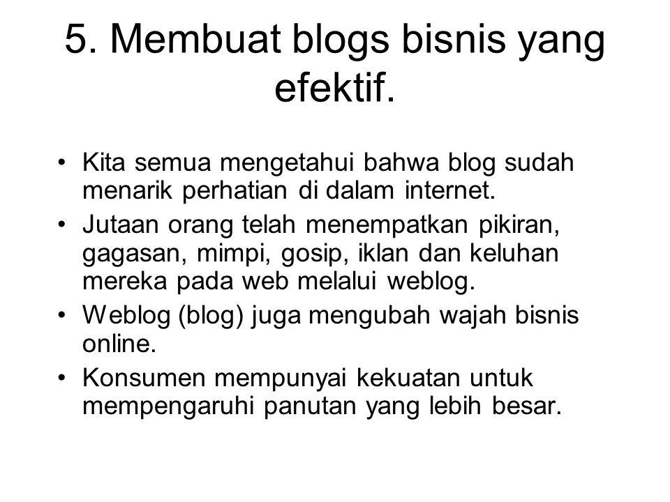 5. Membuat blogs bisnis yang efektif. Kita semua mengetahui bahwa blog sudah menarik perhatian di dalam internet. Jutaan orang telah menempatkan pikir