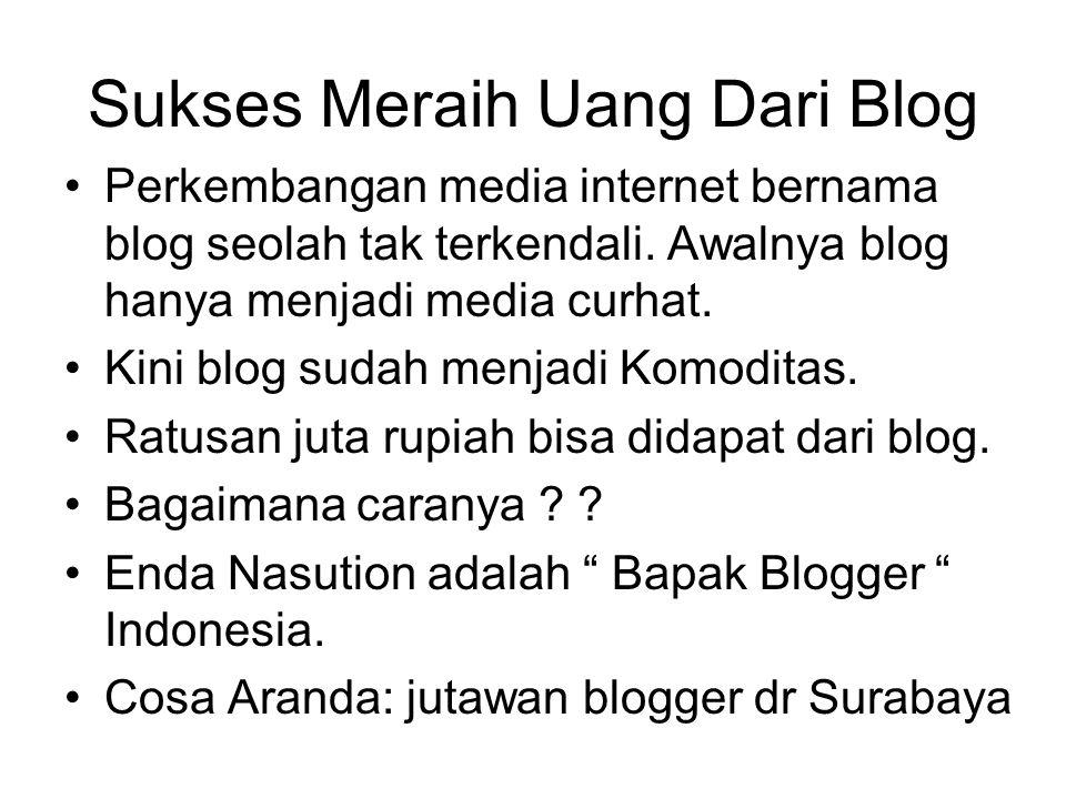 Sukses Meraih Uang Dari Blog Perkembangan media internet bernama blog seolah tak terkendali. Awalnya blog hanya menjadi media curhat. Kini blog sudah