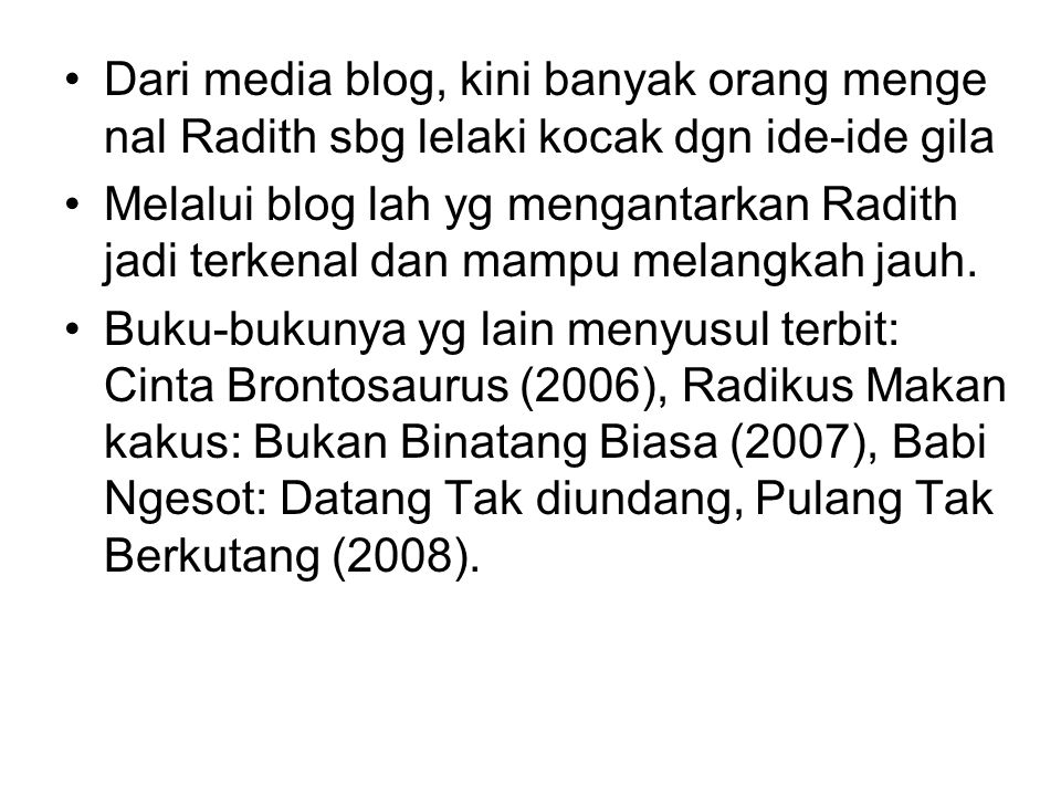 Dari media blog, kini banyak orang menge nal Radith sbg lelaki kocak dgn ide-ide gila Melalui blog lah yg mengantarkan Radith jadi terkenal dan mampu