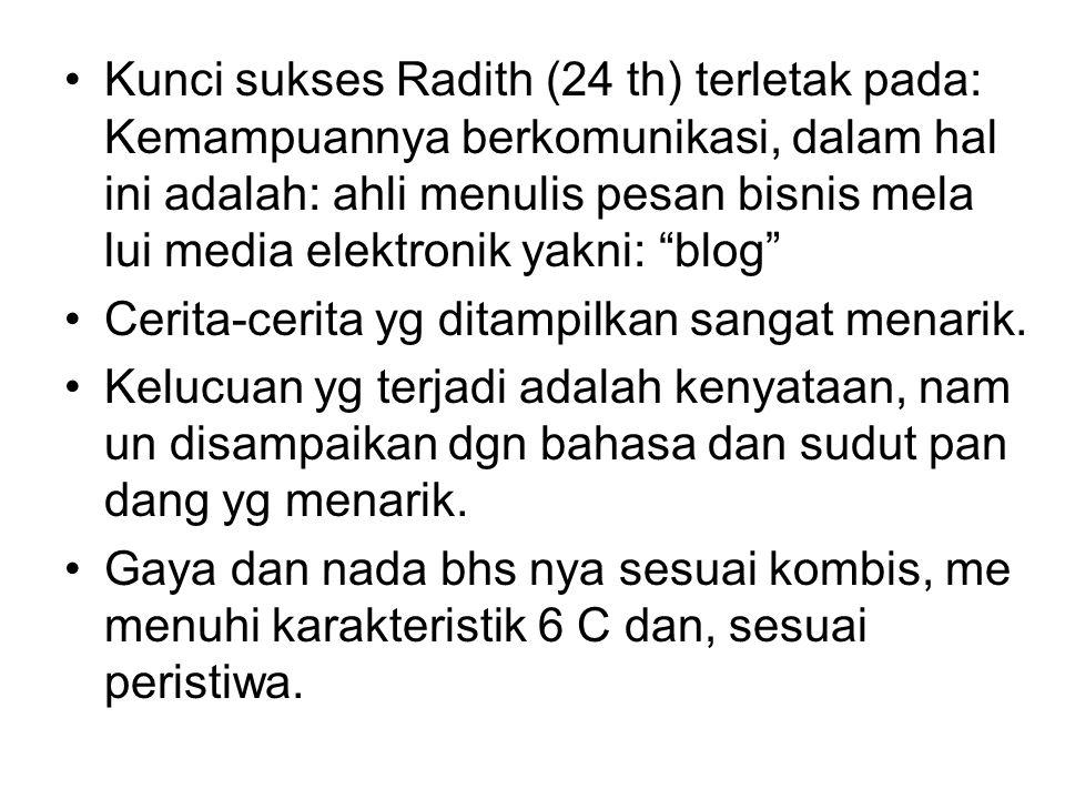 Kunci sukses Radith (24 th) terletak pada: Kemampuannya berkomunikasi, dalam hal ini adalah: ahli menulis pesan bisnis mela lui media elektronik yakni