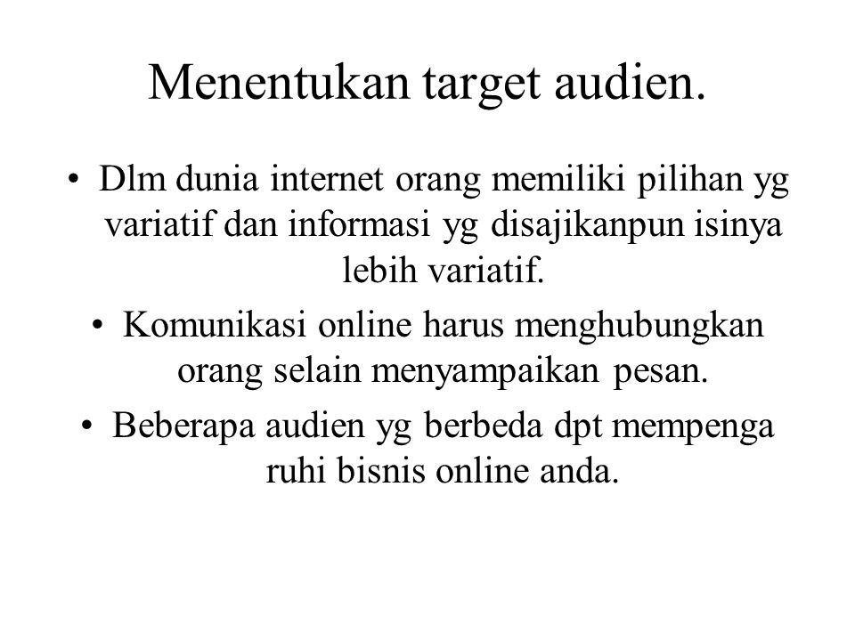 Menentukan target audien. Dlm dunia internet orang memiliki pilihan yg variatif dan informasi yg disajikanpun isinya lebih variatif. Komunikasi online