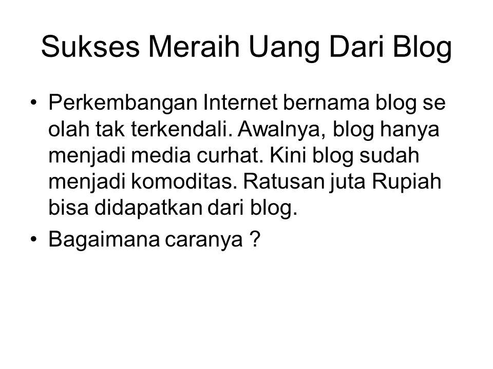 Sukses Meraih Uang Dari Blog Perkembangan Internet bernama blog se olah tak terkendali. Awalnya, blog hanya menjadi media curhat. Kini blog sudah menj