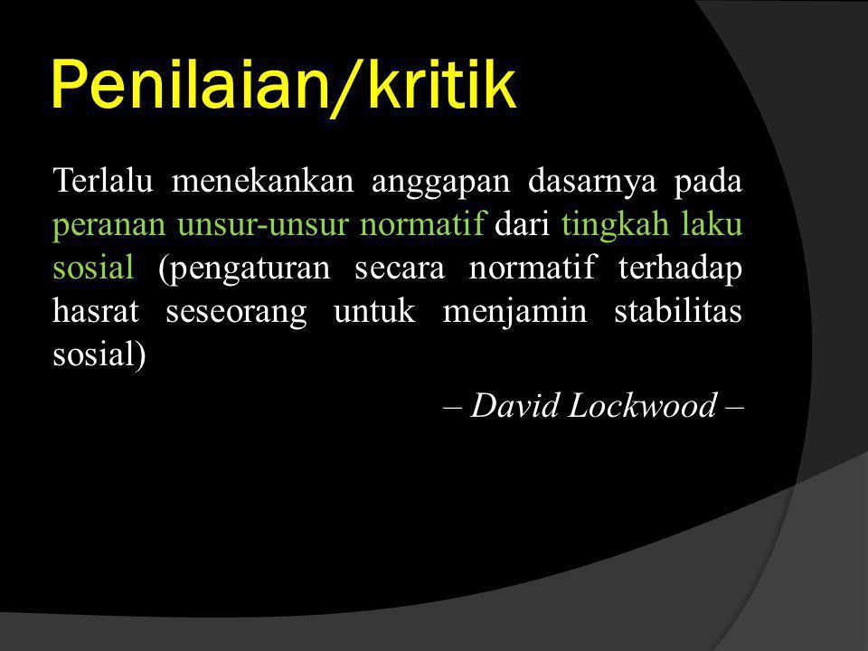 Penilaian/kritik Terlalu menekankan anggapan dasarnya pada peranan unsur-unsur normatif dari tingkah laku sosial (pengaturan secara normatif terhadap hasrat seseorang untuk menjamin stabilitas sosial) – David Lockwood – – David Lockwood –
