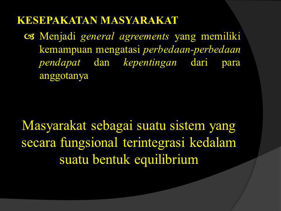 KESEPAKATAN MASYARAKAT  Menjadi general agreements yang memiliki kemampuan mengatasi perbedaan-perbedaan pendapat dan kepentingan dari para anggotanya Masyarakat sebagai suatu sistem yang secara fungsional terintegrasi kedalam suatu bentuk equilibrium