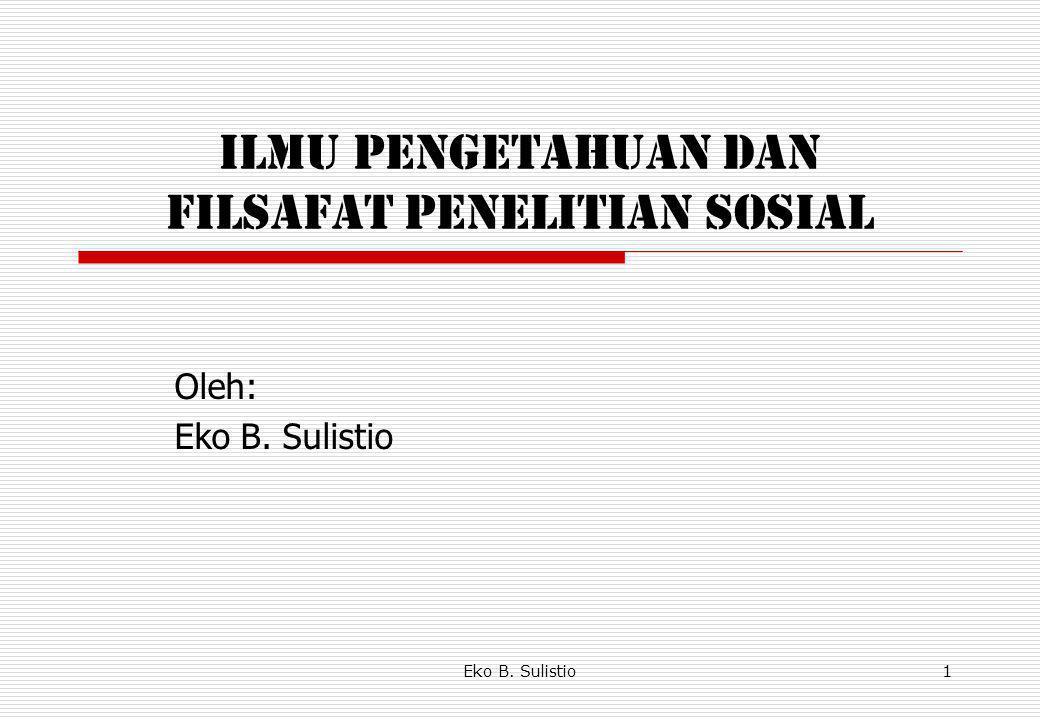 Eko B. Sulistio1 ILMU PENGETAHUAN DAN FILSAFAT PENELITIAN SOSIAL Oleh: Eko B. Sulistio