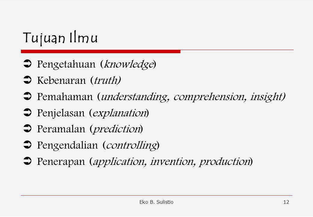 Eko B. Sulistio12 Tujuan Ilmu  Pengetahuan (knowledge)  Kebenaran (truth)  Pemahaman (understanding, comprehension, insight)  Penjelasan (explanat