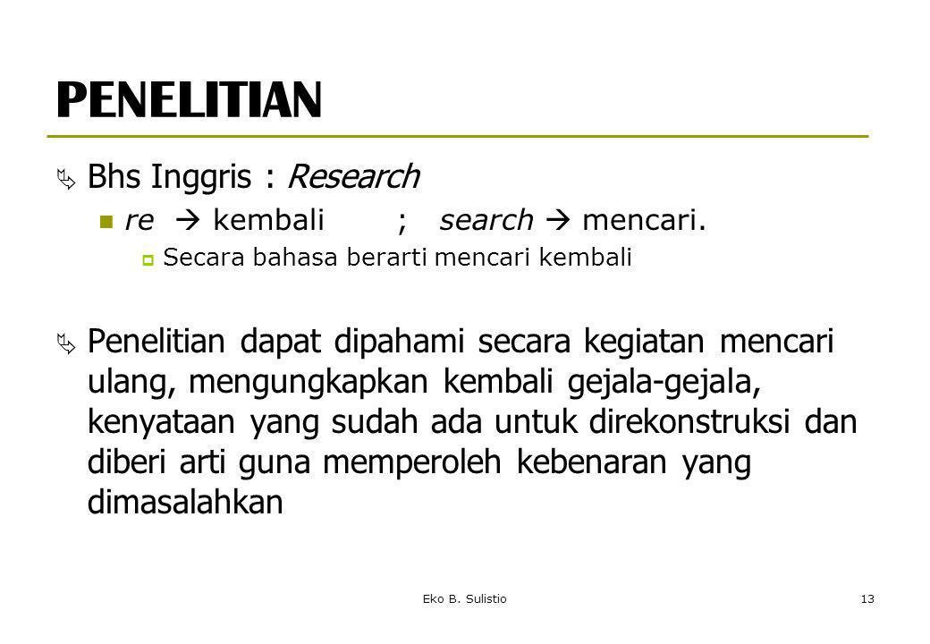 Eko B. Sulistio13 PENELITIAN  Bhs Inggris : Research re  kembali ; search  mencari.  Secara bahasa berarti mencari kembali  Penelitian dapat dipa