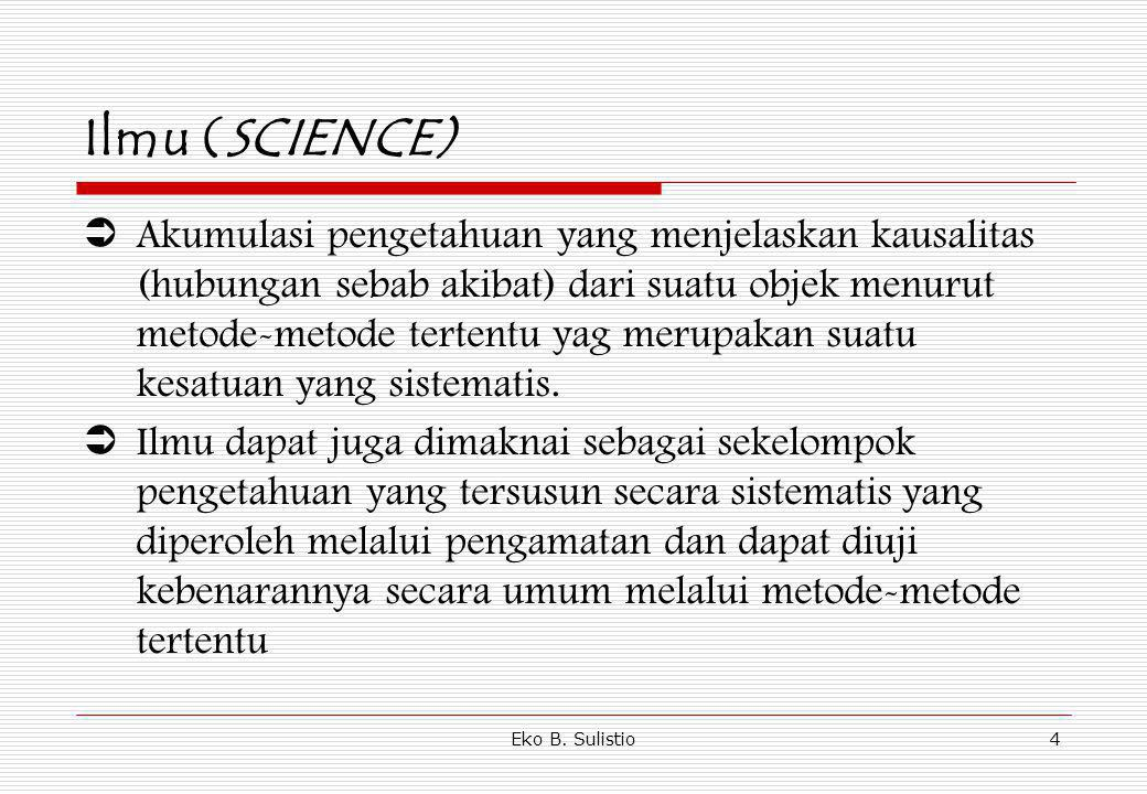 Eko B. Sulistio4 Ilmu (SCIENCE)  Akumulasi pengetahuan yang menjelaskan kausalitas (hubungan sebab akibat) dari suatu objek menurut metode-metode ter