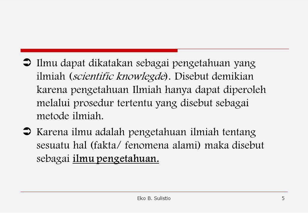 Eko B. Sulistio5  Ilmu dapat dikatakan sebagai pengetahuan yang ilmiah (scientific knowlegde). Disebut demikian karena pengetahuan Ilmiah hanya dapat