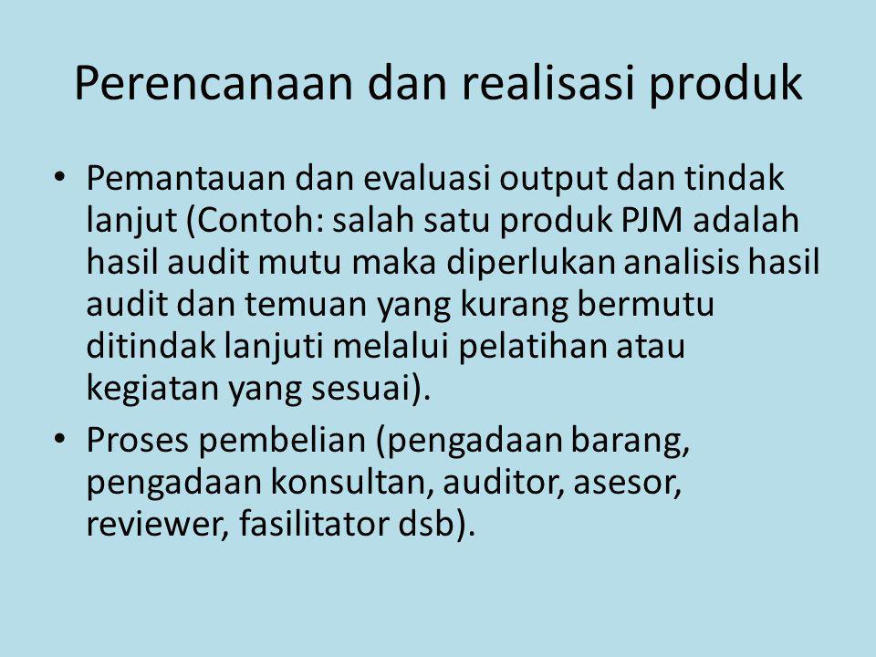 Perencanaan dan realisasi produk Pemantauan dan evaluasi output dan tindak lanjut (Contoh: salah satu produk PJM adalah hasil audit mutu maka diperluk