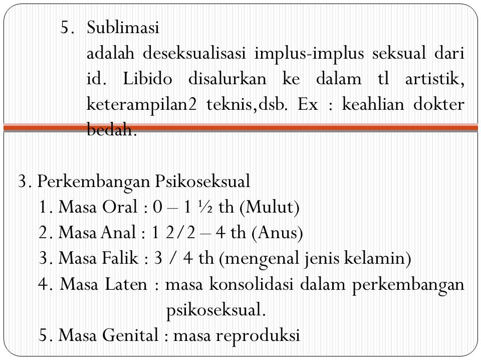 5.Sublimasi adalah deseksualisasi implus-implus seksual dari id. Libido disalurkan ke dalam tl artistik, keterampilan2 teknis,dsb. Ex : keahlian dokte