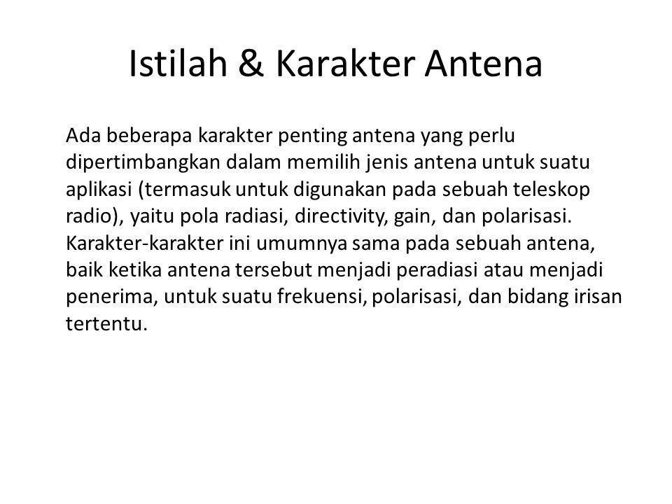Istilah & Karakter Antena Ada beberapa karakter penting antena yang perlu dipertimbangkan dalam memilih jenis antena untuk suatu aplikasi (termasuk un