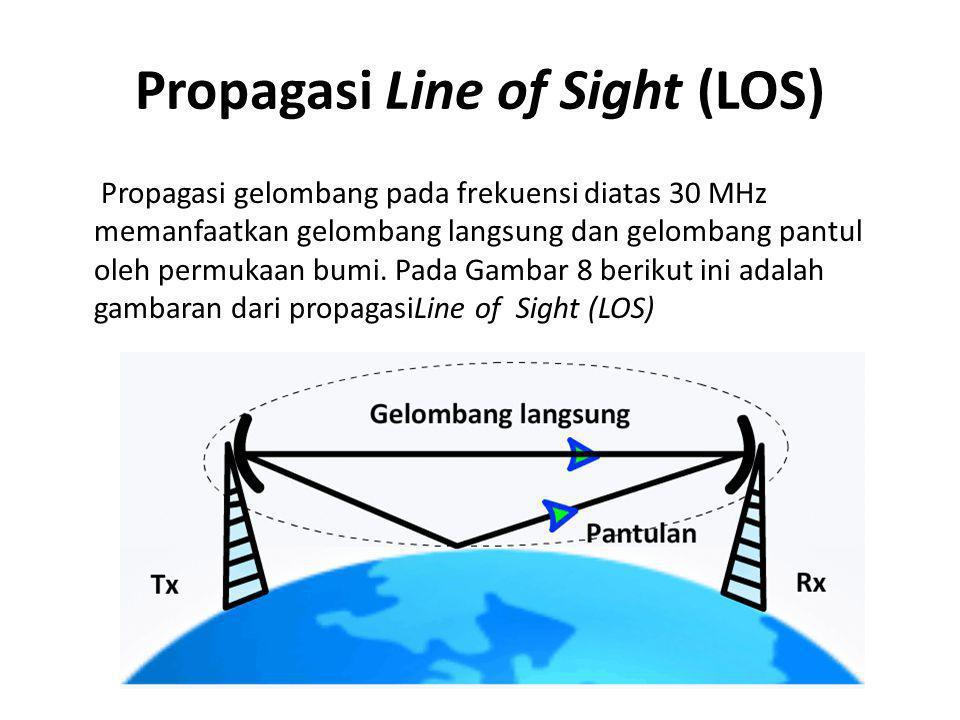 Propagasi Line of Sight (LOS) Propagasi gelombang pada frekuensi diatas 30 MHz memanfaatkan gelombang langsung dan gelombang pantul oleh permukaan bum