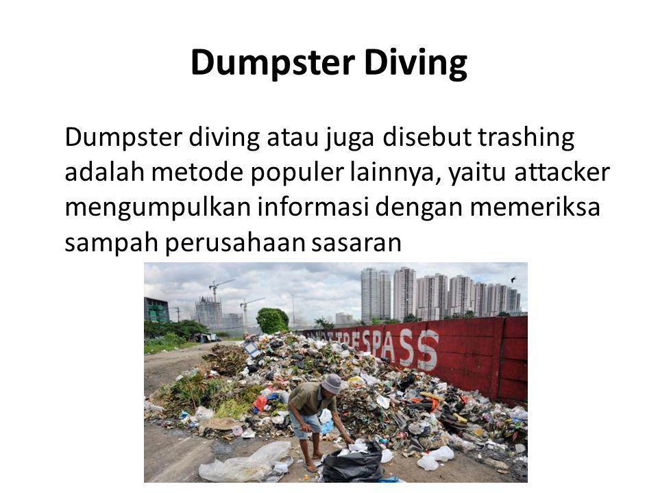 Dumpster Diving Dumpster diving atau juga disebut trashing adalah metode populer lainnya, yaitu attacker mengumpulkan informasi dengan memeriksa sampah perusahaan sasaran