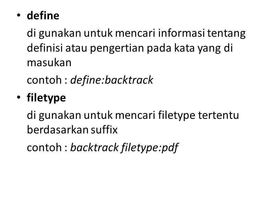 define di gunakan untuk mencari informasi tentang definisi atau pengertian pada kata yang di masukan contoh : define:backtrack filetype di gunakan untuk mencari filetype tertentu berdasarkan suffix contoh : backtrack filetype:pdf