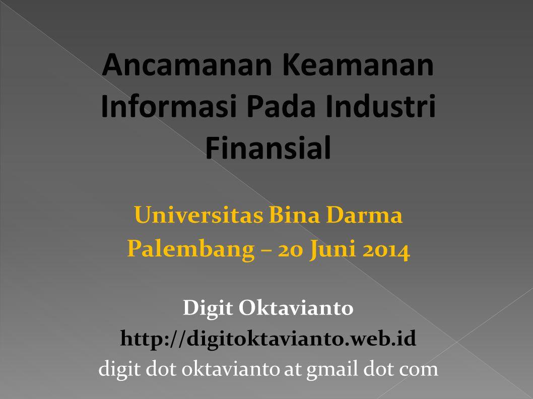 Ancamanan Keamanan Informasi Pada Industri Finansial Universitas Bina Darma Palembang – 20 Juni 2014 Digit Oktavianto http://digitoktavianto.web.id digit dot oktavianto at gmail dot com