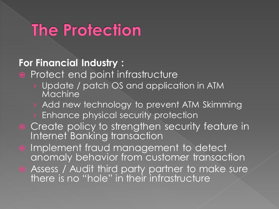 For Financial Industry :  Protect end point infrastructure › Update / patch OS and application in ATM Machine › Add new technology to prevent ATM Ski