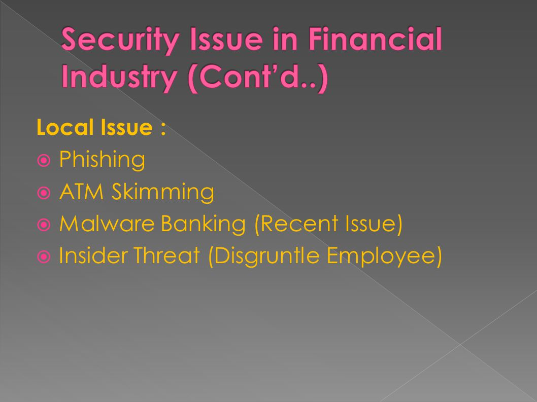 Local Issue :  Phishing  ATM Skimming  Malware Banking (Recent Issue)  Insider Threat (Disgruntle Employee)