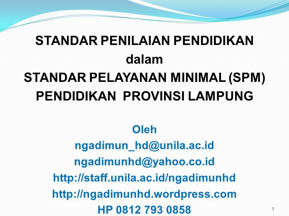 STANDAR PENILAIAN PENDIDIKAN dalam STANDAR PELAYANAN MINIMAL (SPM) PENDIDIKAN PROVINSI LAMPUNG Oleh ngadimun_hd@unila.ac.id ngadimunhd@yahoo.co.id http://staff.unila.ac.id/ngadimunhd http://ngadimunhd.wordpress.com HP 0812 793 0858 1