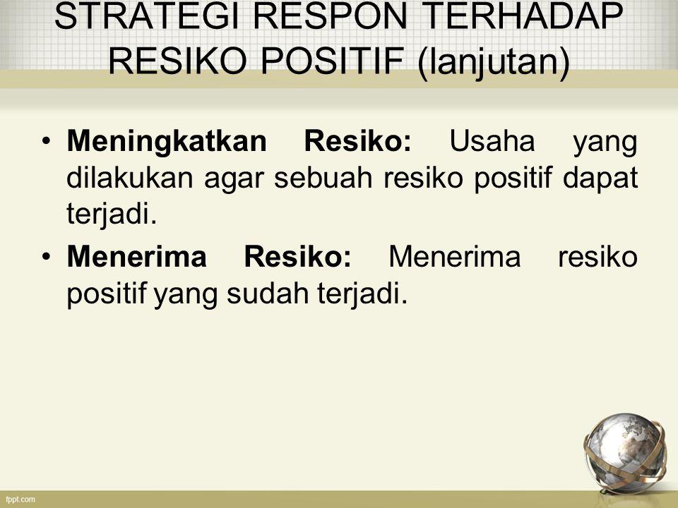 STRATEGI RESPON TERHADAP RESIKO POSITIF (lanjutan) Meningkatkan Resiko: Usaha yang dilakukan agar sebuah resiko positif dapat terjadi.