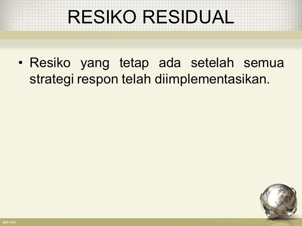 RESIKO RESIDUAL Resiko yang tetap ada setelah semua strategi respon telah diimplementasikan.